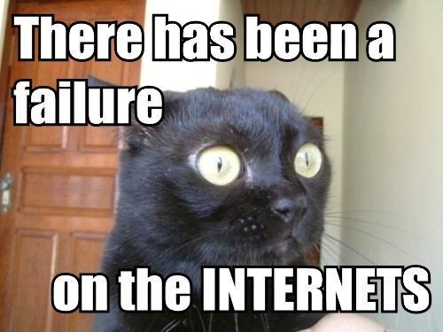 There has been a failure...on the INTERNETS